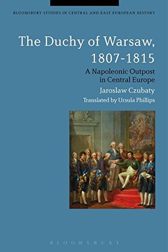 The Duchy of Warsaw, 1807-1815: A Napoleonic Outpost in Central Europe (Bloomsbury Studies in Central and East European
