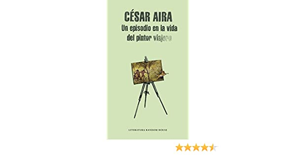 Amazon.com: Un episodio en la vida del pintor viajero (Spanish Edition) eBook: César Aira: Kindle Store