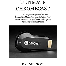 ULTIMATE CHROMECAST: A Complete Beginners To Pro Instruction Manual on How to Setup Your New Chromecast in 3 minutes and Explore Awesome Contents Online (English Edition)