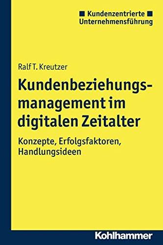 Kundenbeziehungsmanagement im digitalen Zeitalter: Konzepte, Erfolgsfaktoren, Handlungsideen (Kundenzentrierte Unternehmensführung)