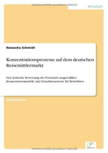 Konzentrationsprozesse auf dem deutschen Reisemittlermarkt Eine kritische Bewertung der Potentiale ausgewählter Kooperationsmodelle und Franchisesysteme für Reisebüros  [Schmidt, Natascha] (Tapa Blanda)