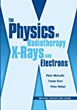 The Physics of Radiotherapy X-Rays and Electrons/By Peter Metcalfe, Tomas Kron, and Peter Hoban, Metcalfe, Peter and Kron, Tomas, 1930524366