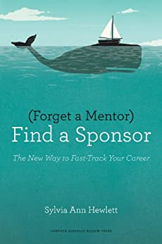 Forget a Mentor, Find a Sponsor: The New Way to Fast-Track Your Career by [Hewlett, Sylvia Ann]
