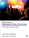 MasterClass in Drama Education : Transforming Teaching and Learning, Anderson, Michael, 1441167005