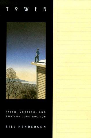 Tower: Faith, Vertigo, and Amateur Construction Bill Henderson