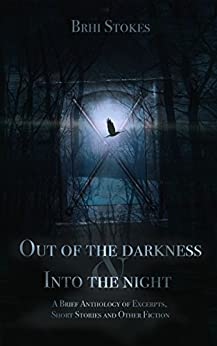 Out of the Darkness & Into the Night: A Brief Anthology of Excerpts, Short Stories and Other Fiction by [Stokes, Brhi]