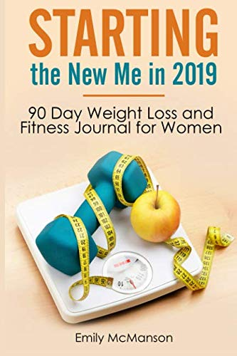 Starting the New Me in 2019: 90 Day Weight Loss and Fitness Journal for Women
