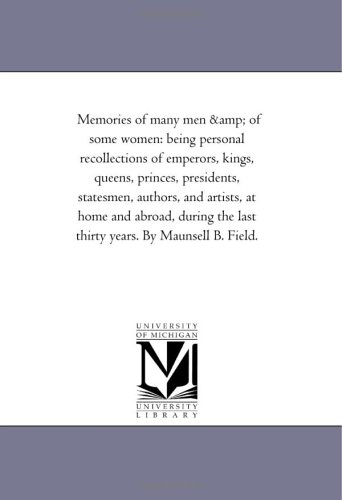 Read Online Memories of many men & of some women: being personal recollections of emperors, kings, queens, princes, presidents, statesmen, authors, and artists, ... the last thirty years. By Maunsell B. Field. ebook