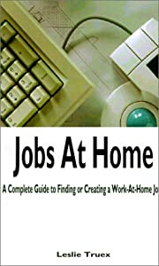 Jobs at Home: A Complete Guide to Finding or Creating a Work-At-Home Job