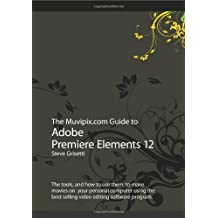 The Muvipix.com Guide to Adobe Premiere Elements 12: The tools, and how to use them, to make movies on  your personal computer using the best-selling video editing software program.