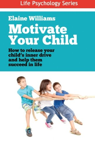Motivate Your Child: How to release your child's inner drive and help them succeed in life (Life Psychology Series) (Volume 1) -  Ms Elaine Williams, Paperback