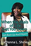 When the Trials of Life Get You Down - Get Back Up AND FIGHT