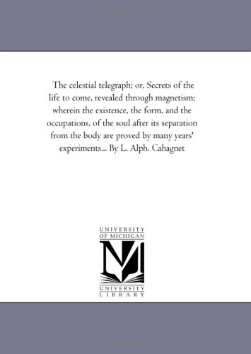 Download The celestial telegraph; or, Secrets of the life to come, revealed through magnetism; wherein the existence, the form, and the occupations, of the ... years' experiments... By L. Alph. Cahagnet pdf