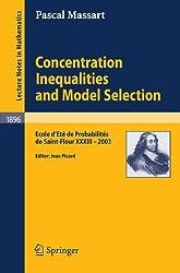 Concentration Inequalities and Model Selection: Ecole D'Eté de Probabilités de Saint-Flour XXXIII - 2003 (Lecture Notes in Mathematics / École d'Été ... De Probabilites De Saint-Flour Xxxiii - 2003