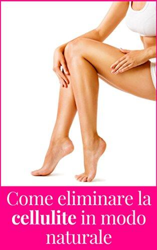 CELLULITE - Scopri come eliminare la cellulite in modo naturale: rimedi e consigli da mettere in pratica subito! (Italian Edition)