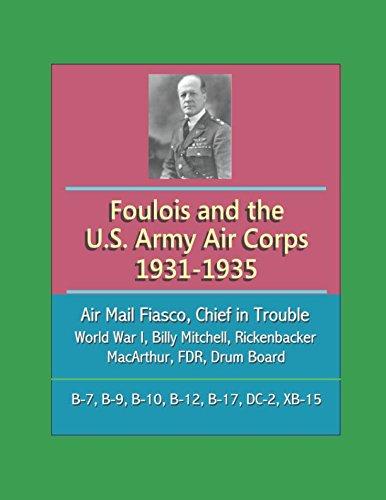 Foulois and the U.S. Army Air Corps 1931-1935: Air Mail Fiasco, Chief in Trouble, World War I, Billy Mitchell, Rickenbacker, MacArthur, FDR, Drum Board, B-7, B-9, B-10, B-12, B-17, DC-2, XB-15 pdf
