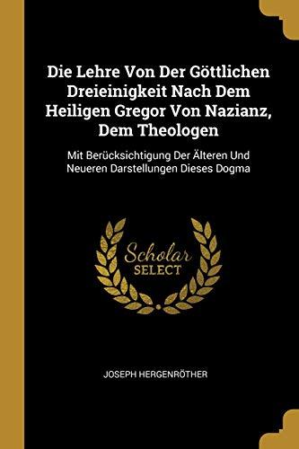 Die Lehre Von Der Göttlichen Dreieinigkeit Nach Dem Heiligen Gregor Von Nazianz, Dem Theologen: Mit Berücksichtigung Der Älteren Und Neueren Darstellungen Dieses Dogma