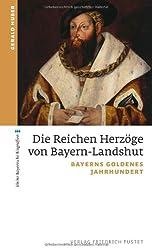 Die Reichen Herzöge von Bayern-Landshut: Bayerns goldenes Jahrhundert