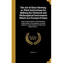 The Art of Glass-Blowing, Or, Plain Instructions for Making the Chemical and Philosophical Instruments Which Are Formed of Glass: Such as Barometers, Thermometers, Hydrometers, Hour-Glasses, Funnels, Syphons, Tube Vessels for Chemical Experiments, ...