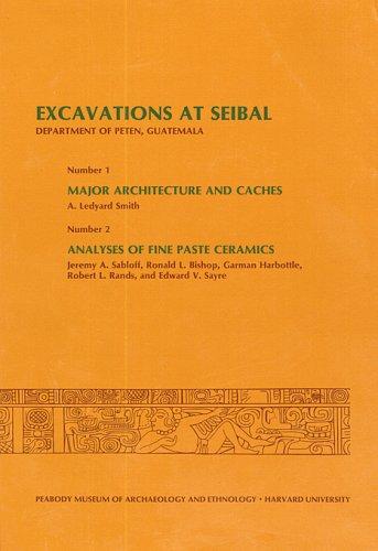 Excavations at Seibal, Department of Peten, Guatemala, III: 1. Major Architecture and Caches. 2. Analyses of Fine Paste Ceramics (Peabody Museum Memoirs) ebook