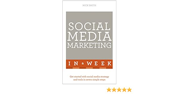 Social Media Marketing In A Week: Create Your Successful Social Media Strategy In Just Seven Days