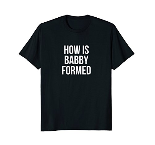 How Is Babby Formed Funny T-Shirt