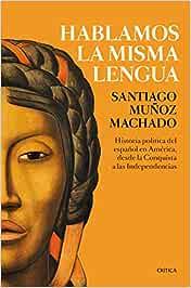Hablamos la misma lengua: Historia política del español en América, desde la Conquista a las Independencias Fuera de Colección: Amazon.es: Muñoz Machado, Santiago: Libros