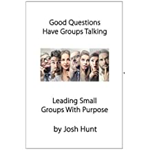 Good Questions Have Small Groups Talking - Leading Small Groups With Purpose