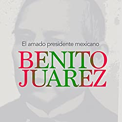 Benito Juárez: El amado presidente mexicano [Benito Juarez: The Beloved Mexican President]