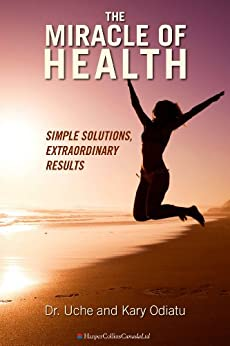 The Miracle Of Health: Simple Solutions, Extraordinary Results by [Odiatu, Uche, Odiatu, Kary]