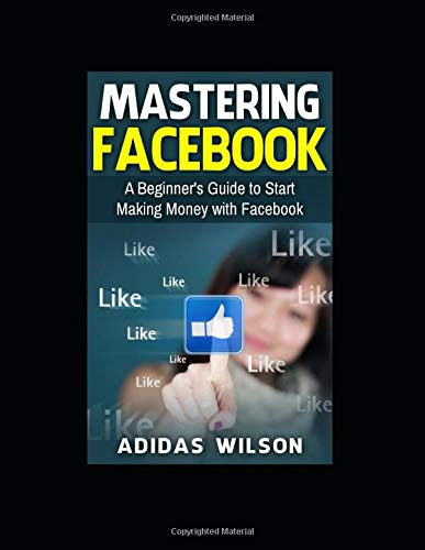 Mastering Facebook: A Beginner's to Start Making Money with Facebook