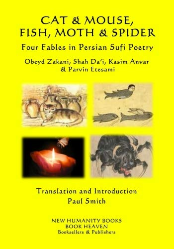 CAT & MOUSE, FISH, MOTH & SPIDER  Four Fables in Persian Sufi Poetry: Obeyd Zakani, Shah Da?i, Kasim Anvar & Parvin Etesami