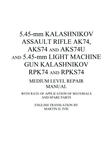 5.45-mm Kalashnikov Assault Rifle Ak74, Aks74 and Aks74U and 5.45-mm Light Machine Gun Kalashnikov Rpk74 and Rpks74 Medium Level Repair Manual: With Rate of Application of Materials and Spare Parts