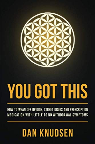 YOU GOT THIS: How to Wean Off Opioids, Street Drugs and Prescription Medication With Little to No Withdrawal Symptoms