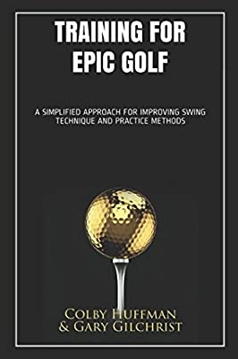 Training for Epic Golf: A SIMPLIFIED APPROACH FOR IMPROVING SWING TECHNIQUE AND PRACTICE METHODS