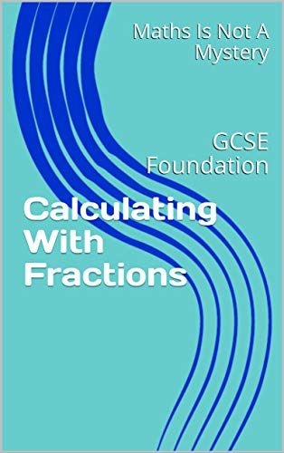 Calculating With Fractions: GCSE Foundation (Maths Is Not A Mystery Book 12)