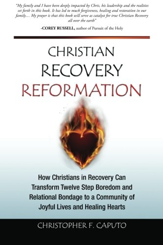 Christian Recovery Reformation: How Christians in Recovery Can Transform Twelve Step Boredom and Relational Bondage To A Community of Joyful Lives and Healing Hearts pdf