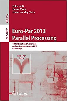 Euro-Par 2013: Parallel Processing: 19th International Conference, Aachen, Germany, August 26-30, 2013, Proceedings (Lecture Notes in Computer Science)