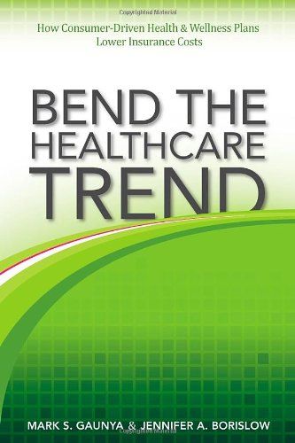 Download Bend the Healthcare Trend: How Consumer-Driven Health and Wellness Plans Lower Insurance Costs pdf epub