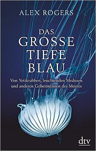 Das große tiefe Blau: Von Yetikrabben, leuchtenden Medusen und anderen Geheimnissen des Meeres
