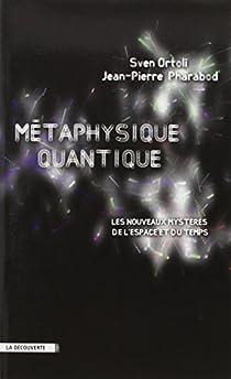 Métaphysique quantique : Les nouveaux mystères de l'espace et du temps par Ortoli