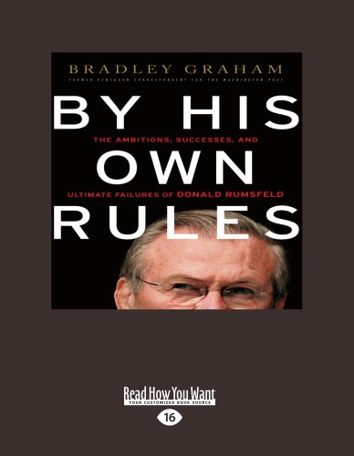 By His Own Rules: The Ambitions, Successes and Ultimate Failure of Donald Rumsfeld