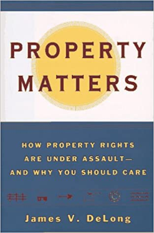 Property Matters: How Property Rights Are Under Assault and Why You Should Care