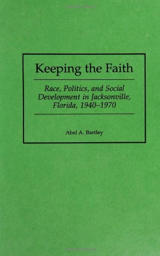 Keeping the Faith: Race, Politics, and Social Development in Jacksonville, Florida, 1940-1970: Race, Politics and Social Development in Jacksonville, Florida, ... in American History Book 184)