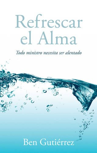 Refrescar el Alma: Todo ministro necesita ser alentado (Spanish Edition)