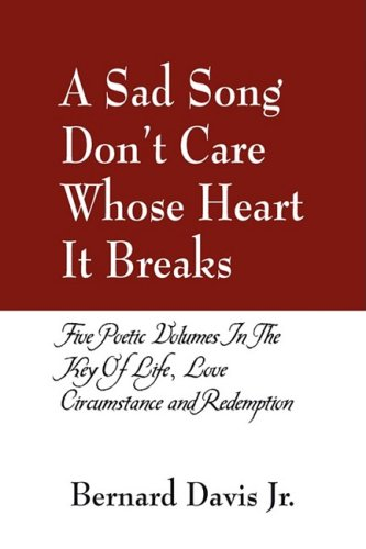 A Sad Song Don't Care Whose Heart It Breaks: Five Poetic Volumes in the Key of Life, Love, Circumstance and Redemption
