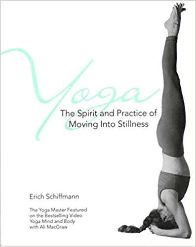 Yoga - The Spirit and Practice of Moving into Stillness by Erich Schiffmann