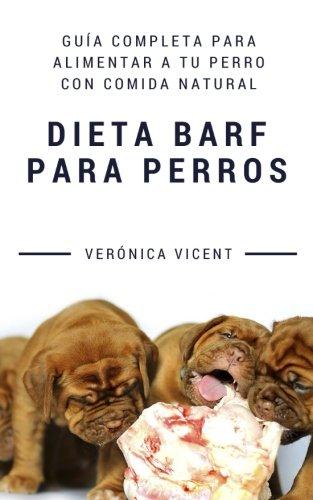 Dieta BARF para perros: Guia completa para alimentar a tu perro con comida natural (Spanish Edition) [Veronica Vicent Cruz] (Tapa Blanda)