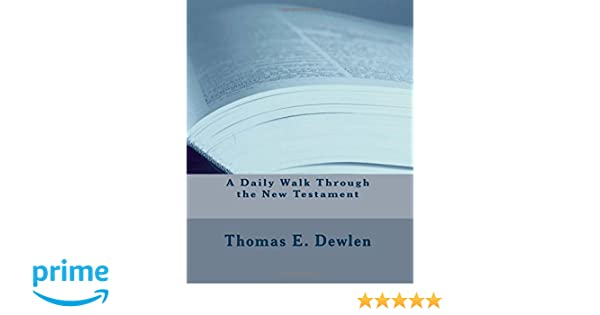 A Daily Walk Through The New Testament Thomas E Dewlen 9781981312191 Amazon Books