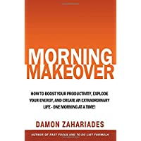 Morning Makeover: How To Boost Your Productivity, Explode Your Energy, and Create...